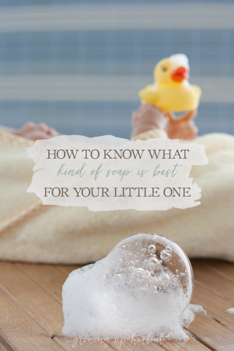 How To Know What Kind Of Soap Is Best For Your Little One | Growing Up Herbal | There are a lot of different baby soaps on store shelves. Which one is best for your little one?