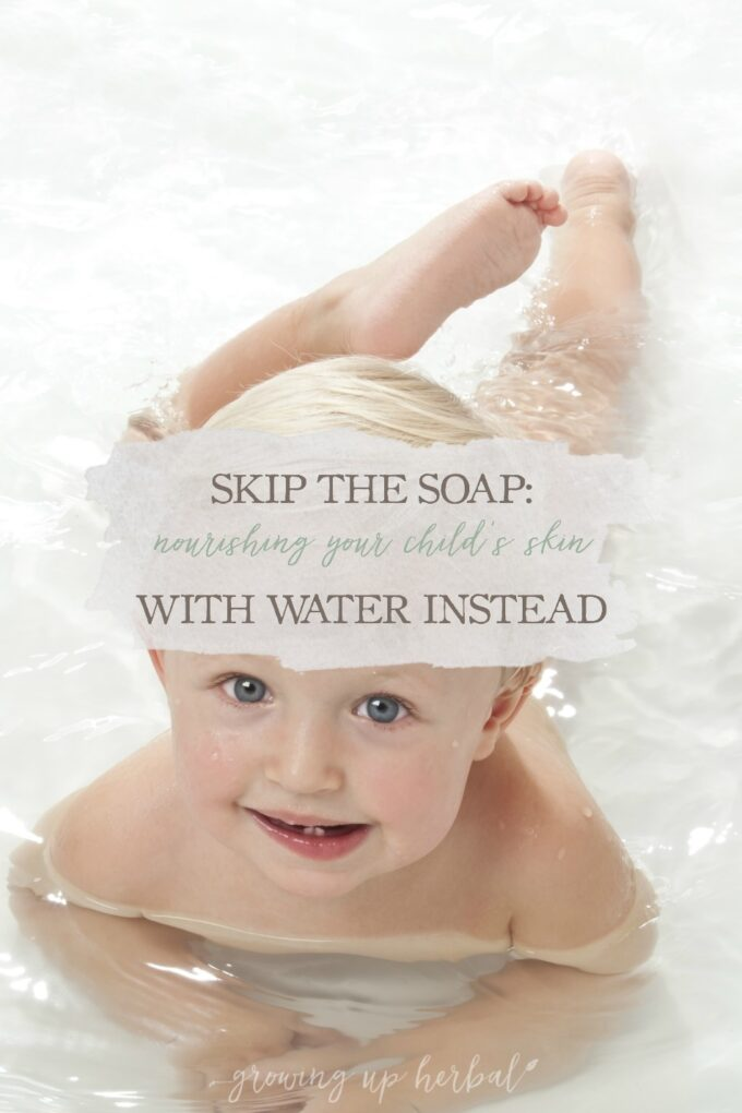 Skip The Soap: Nourishing Your Child's Skin With Water Instead | Growing Up Herbal | Did you know that using soap on your child's skin can be doing more harm than good? How about skipping it? Learn more here.