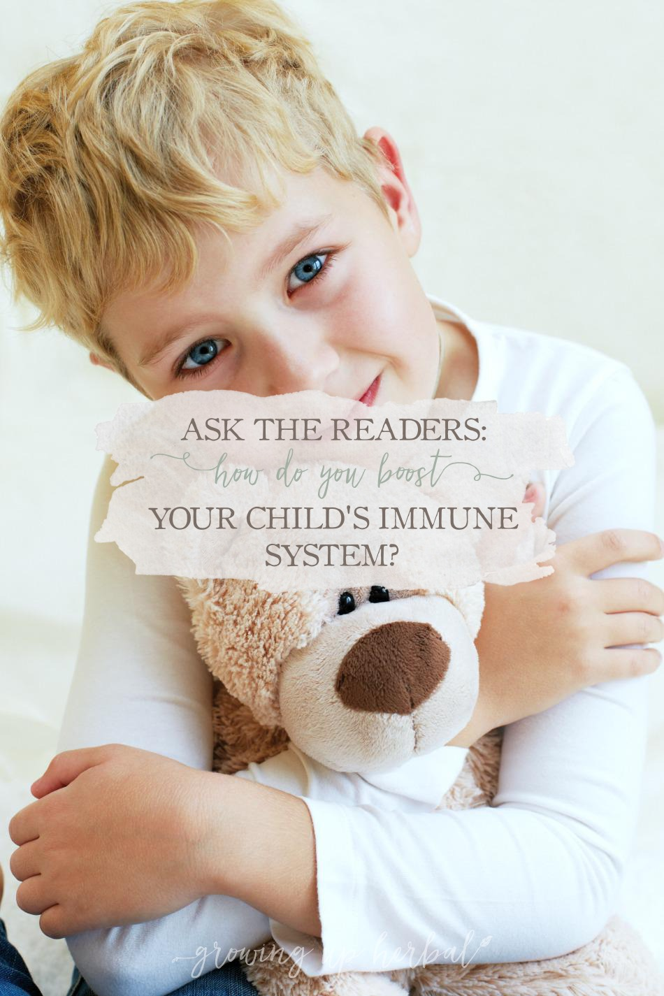 Ask The Readers: How Do You Boost Your Child's Immune System? | Growing Up Herbal | So tell me, how do you boost your child's immune system?